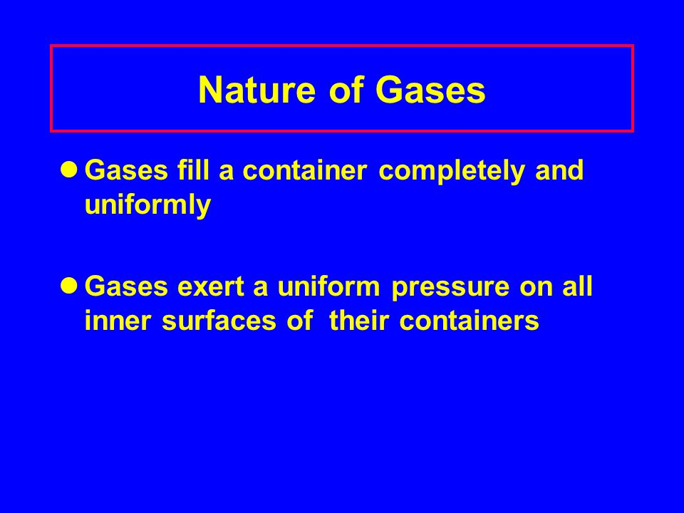 Nature of Gases Gases fill a container completely and uniformly Gases exert a uniform pressure on all inner surfaces of their containers