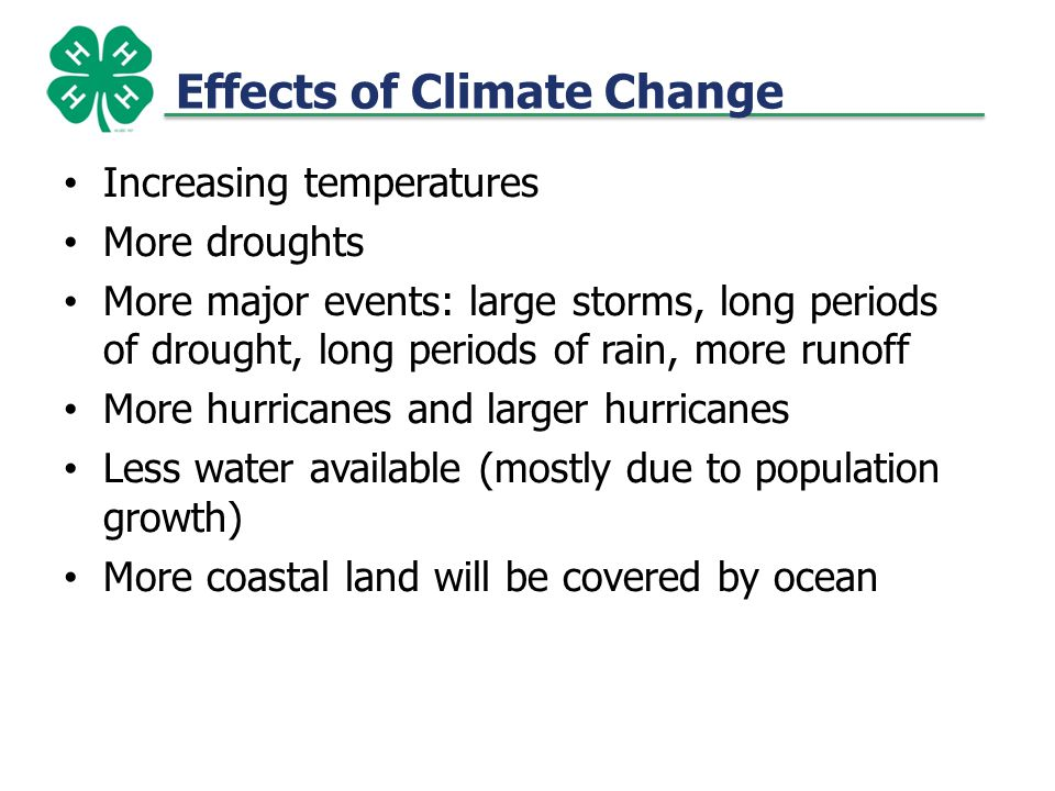 Effects of Climate Change Increasing temperatures More droughts More major events: large storms, long periods of drought, long periods of rain, more runoff More hurricanes and larger hurricanes Less water available (mostly due to population growth) More coastal land will be covered by ocean