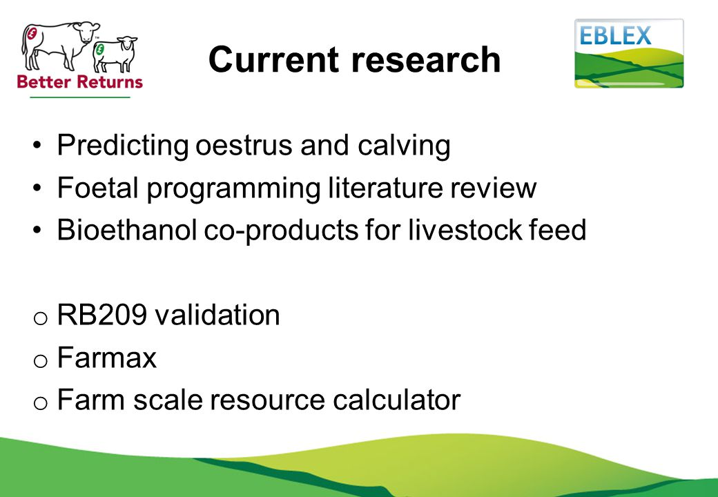 Current research Predicting oestrus and calving Foetal programming literature review Bioethanol co-products for livestock feed o RB209 validation o Farmax o Farm scale resource calculator