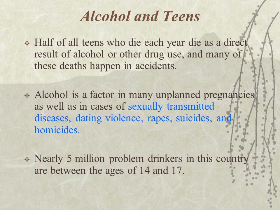 Alcohol and Teens  Half of all teens who die each year die as a direct result of alcohol or other drug use, and many of these deaths happen in accide