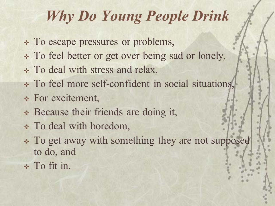 Why Do Young People Drink  To escape pressures or problems,  To feel better or get over being sad or lonely,  To deal with stress and relax,  To f