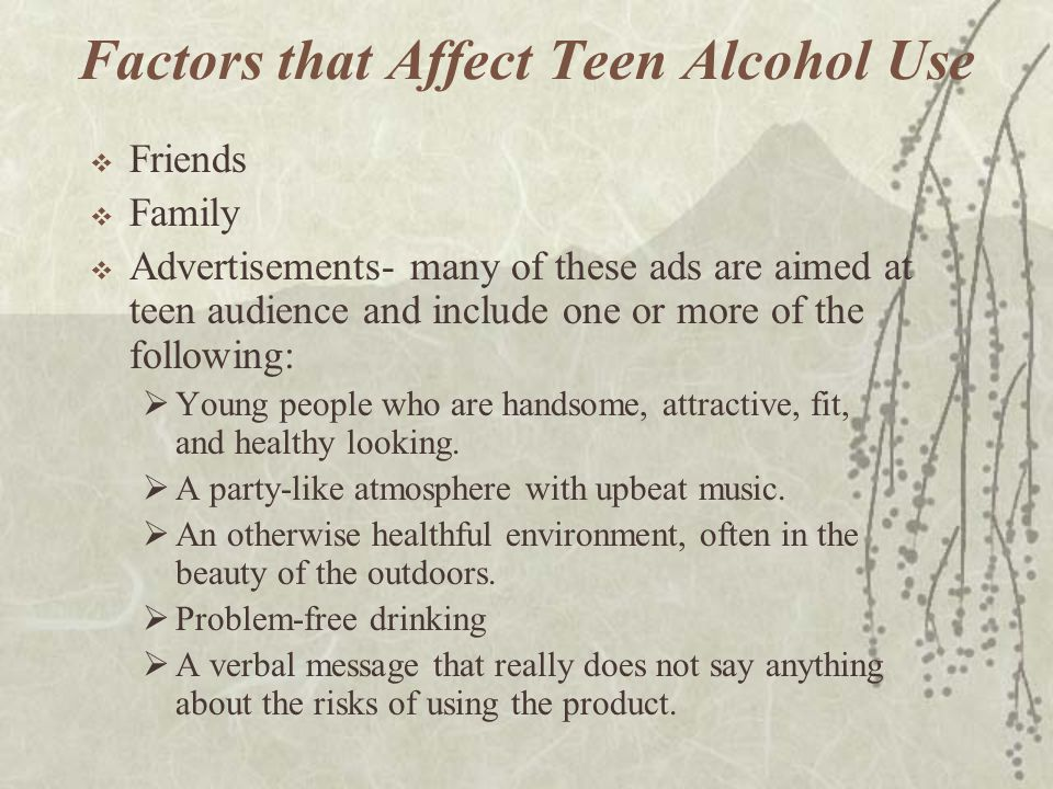 Factors that Affect Teen Alcohol Use  Friends  Family  Advertisements- many of these ads are aimed at teen audience and include one or more of the