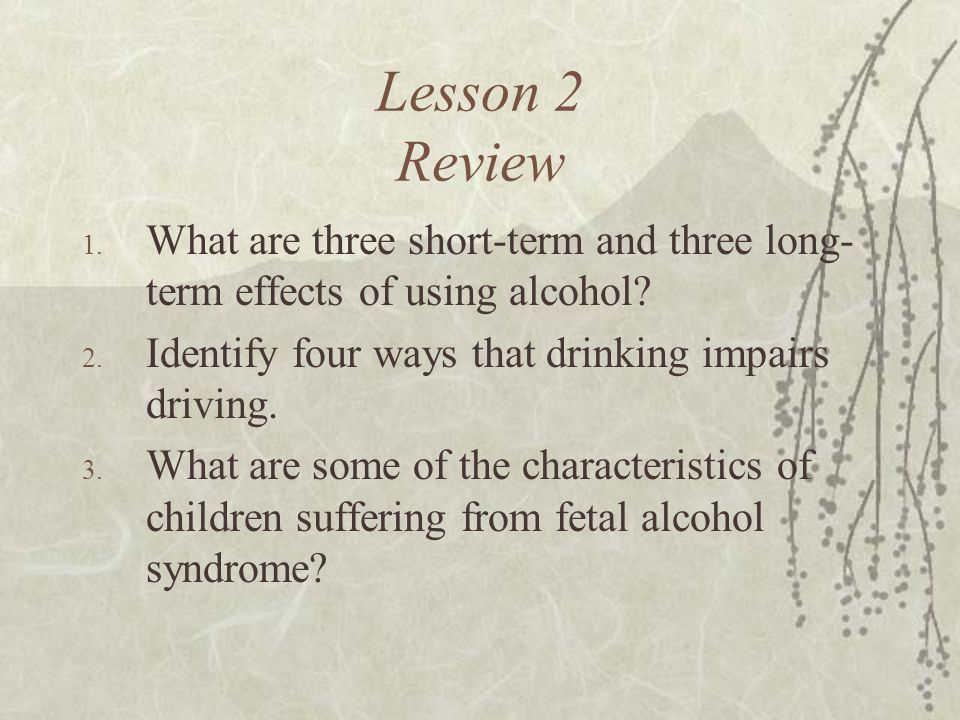 Lesson 2 Review 1. What are three short-term and three long- term effects of using alcohol? 2. Identify four ways that drinking impairs driving. 3. Wh