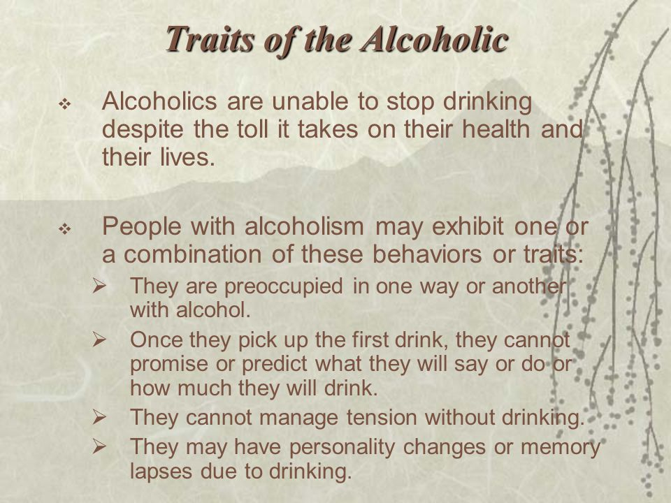 Traits of the Alcoholic  Alcoholics are unable to stop drinking despite the toll it takes on their health and their lives.  People with alcoholism m
