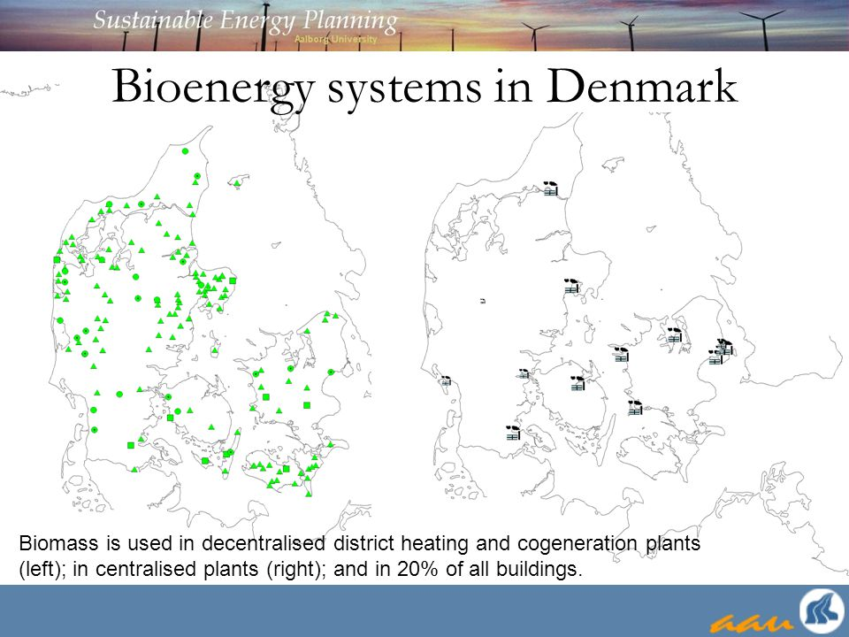 Bioenergy systems in Denmark Biomass is used in decentralised district heating and cogeneration plants (left); in centralised plants (right); and in 2