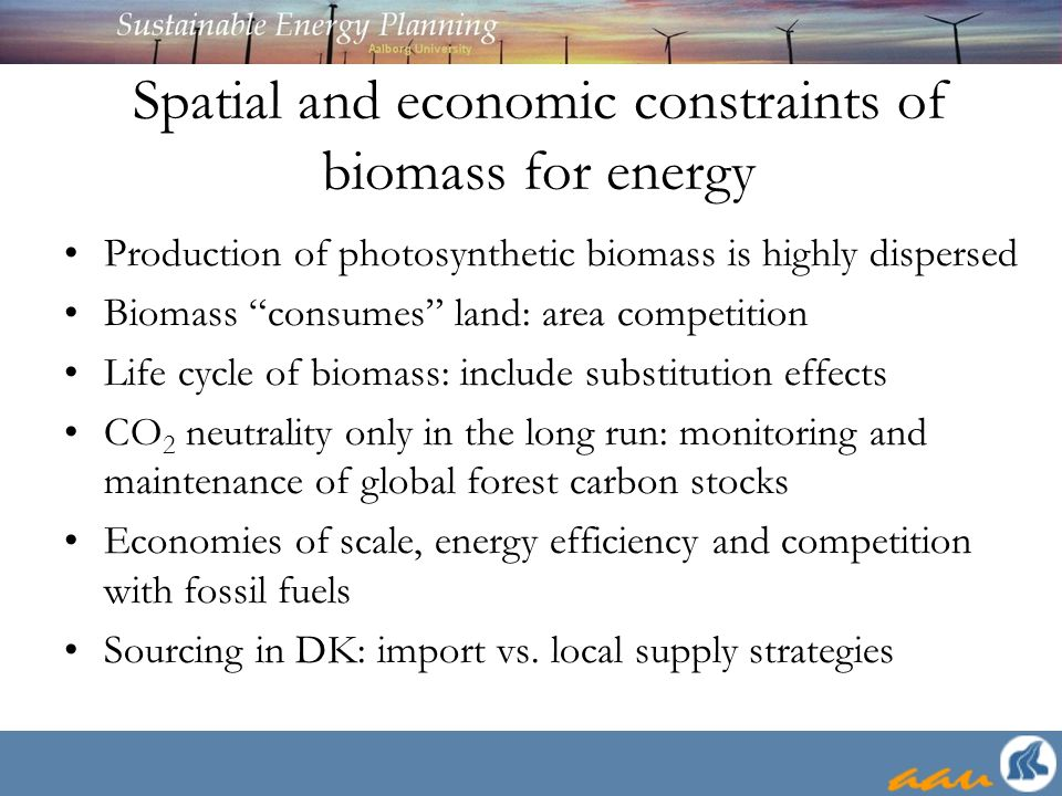 Spatial and economic constraints of biomass for energy Production of photosynthetic biomass is highly dispersed Biomass consumes land: area competition Life cycle of biomass: include substitution effects CO 2 neutrality only in the long run: monitoring and maintenance of global forest carbon stocks Economies of scale, energy efficiency and competition with fossil fuels Sourcing in DK: import vs.