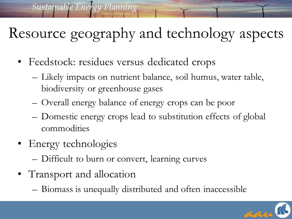 Resource geography and technology aspects Feedstock: residues versus dedicated crops –Likely impacts on nutrient balance, soil humus, water table, bio