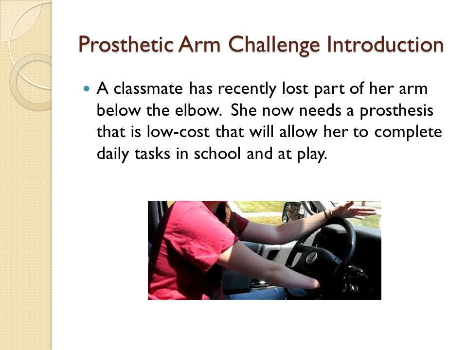 Prosthetic Arm Challenge Introduction A classmate has recently lost part of her arm below the elbow. She now needs a prosthesis that is low-cost that