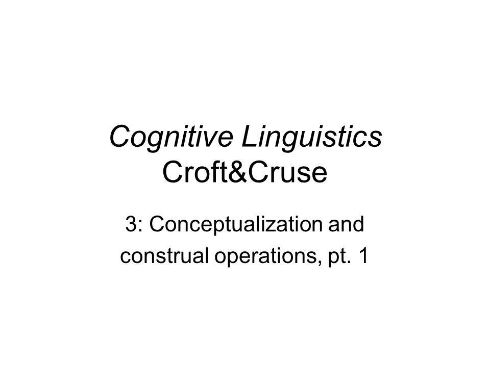 Cognitive Linguistics Croft&Cruse 3: Conceptualization and construal operations, pt. 1
