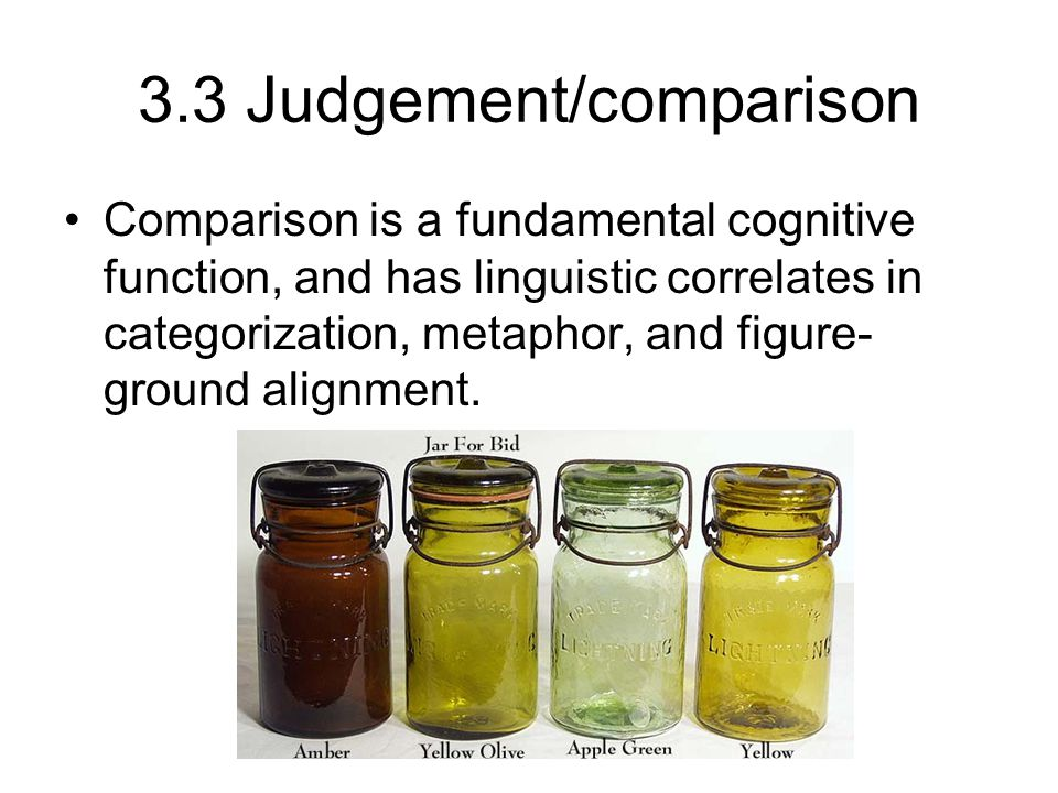 3.3 Judgement/comparison Comparison is a fundamental cognitive function, and has linguistic correlates in categorization, metaphor, and figure- ground alignment.