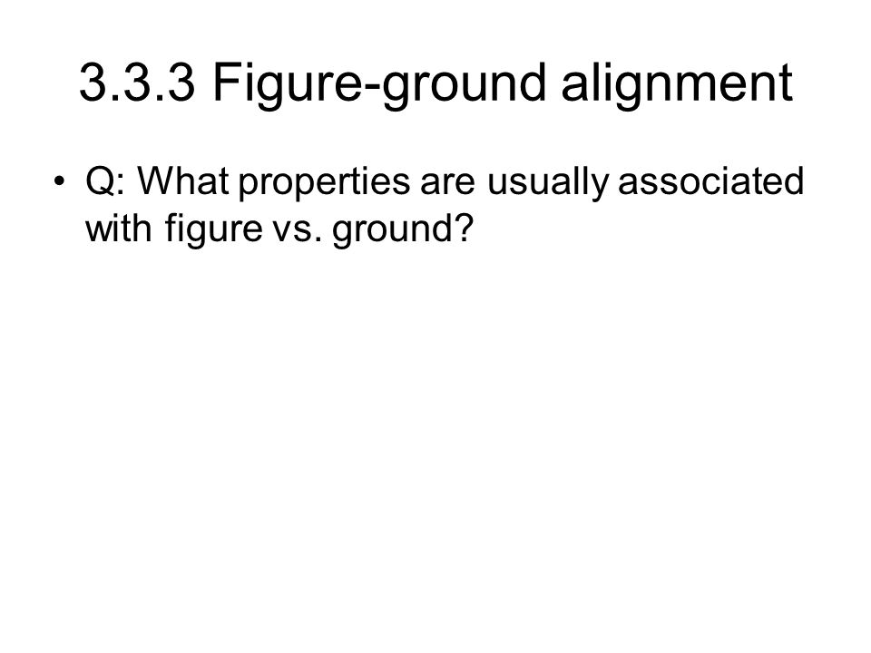 3.3.3 Figure-ground alignment Q: What properties are usually associated with figure vs. ground