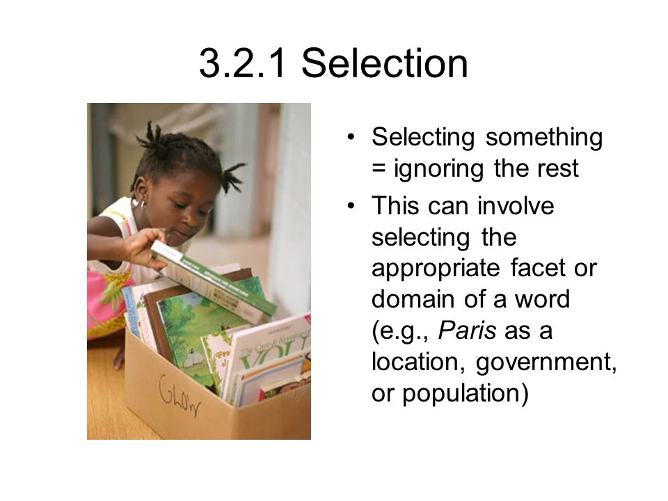 3.2.1 Selection Selecting something = ignoring the rest This can involve selecting the appropriate facet or domain of a word (e.g., Paris as a location, government, or population)