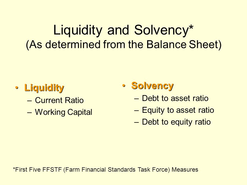 Liquidity and Solvency* (As determined from the Balance Sheet) LiquidityLiquidity –Current Ratio –Working Capital SolvencySolvency –Debt to asset rati
