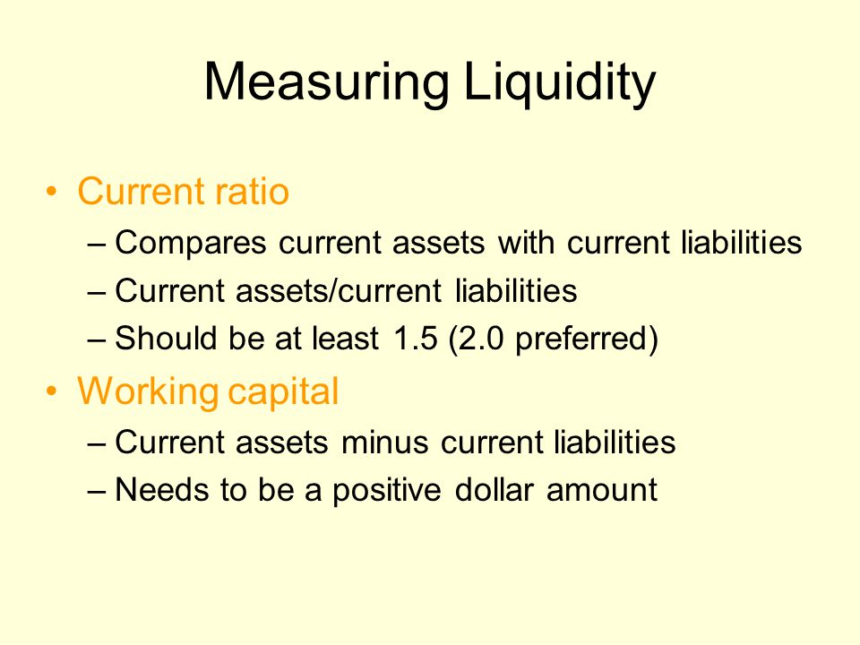 Measuring Liquidity Current ratio –Compares current assets with current liabilities –Current assets/current liabilities –Should be at least 1.5 (2.0 preferred) Working capital –Current assets minus current liabilities –Needs to be a positive dollar amount