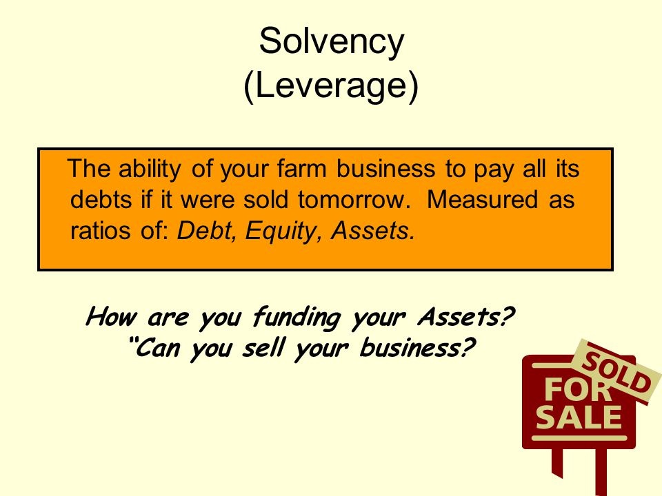 Solvency (Leverage) The ability of your farm business to pay all its debts if it were sold tomorrow. Measured as ratios of: Debt, Equity, Assets. How