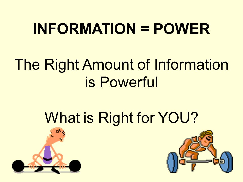 INFORMATION = POWER The Right Amount of Information is Powerful What is Right for YOU