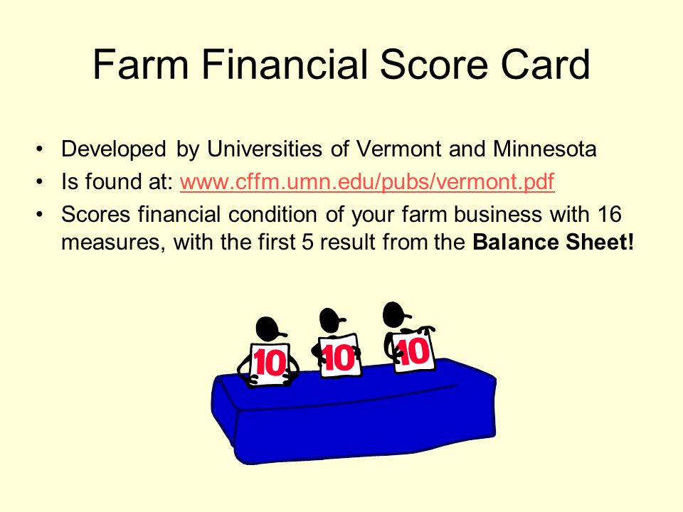 Farm Financial Score Card Developed by Universities of Vermont and Minnesota Is found at: www.cffm.umn.edu/pubs/vermont.pdfwww.cffm.umn.edu/pubs/vermont.pdf Scores financial condition of your farm business with 16 measures, with the first 5 result from the Balance Sheet!