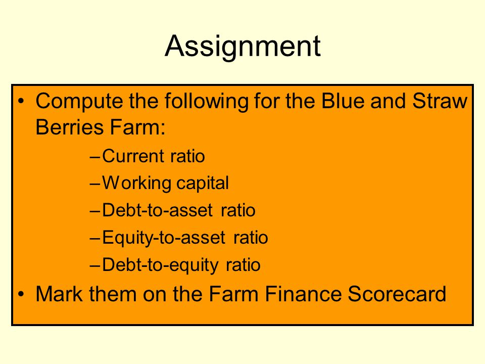 Assignment Compute the following for the Blue and Straw Berries Farm: –Current ratio –Working capital –Debt-to-asset ratio –Equity-to-asset ratio –Debt-to-equity ratio Mark them on the Farm Finance Scorecard