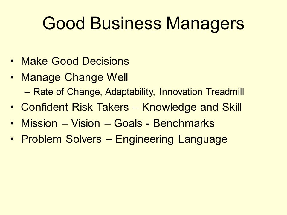 Good Business Managers Make Good Decisions Manage Change Well –Rate of Change, Adaptability, Innovation Treadmill Confident Risk Takers – Knowledge an