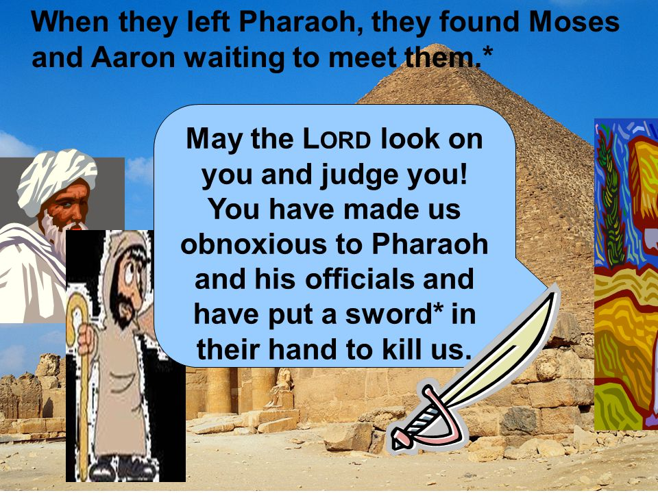 When they left Pharaoh, they found Moses and Aaron waiting to meet them.* May the L ORD look on you and judge you! You have made us obnoxious to Phara