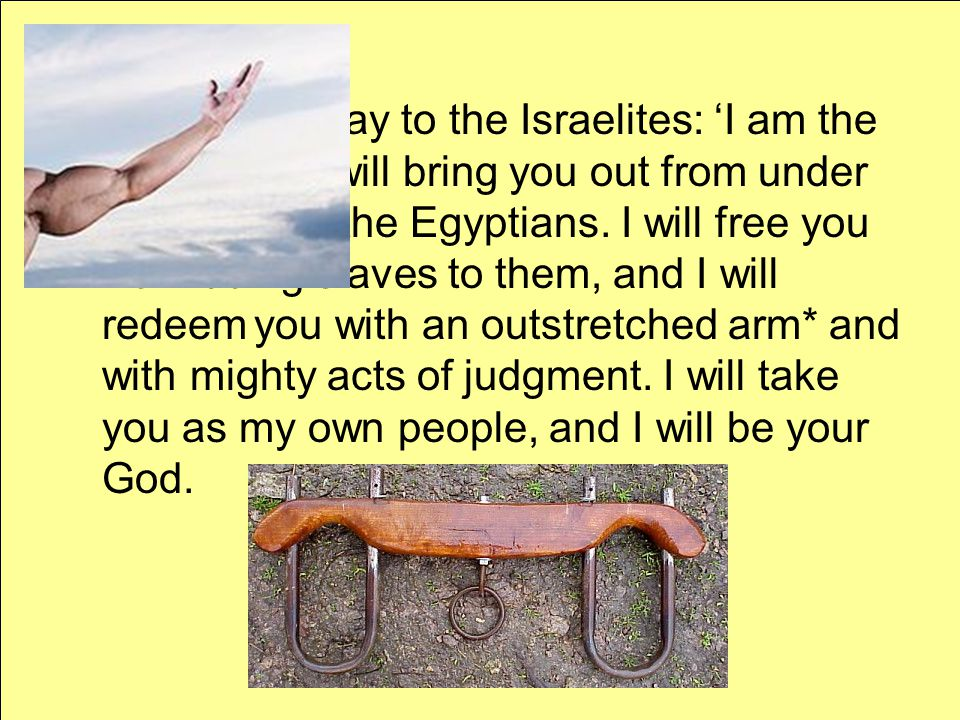 """""""Therefore, say to the Israelites: 'I am the L ORD, and I will bring you out from under the yoke* of the Egyptians. I will free you from being slaves"""