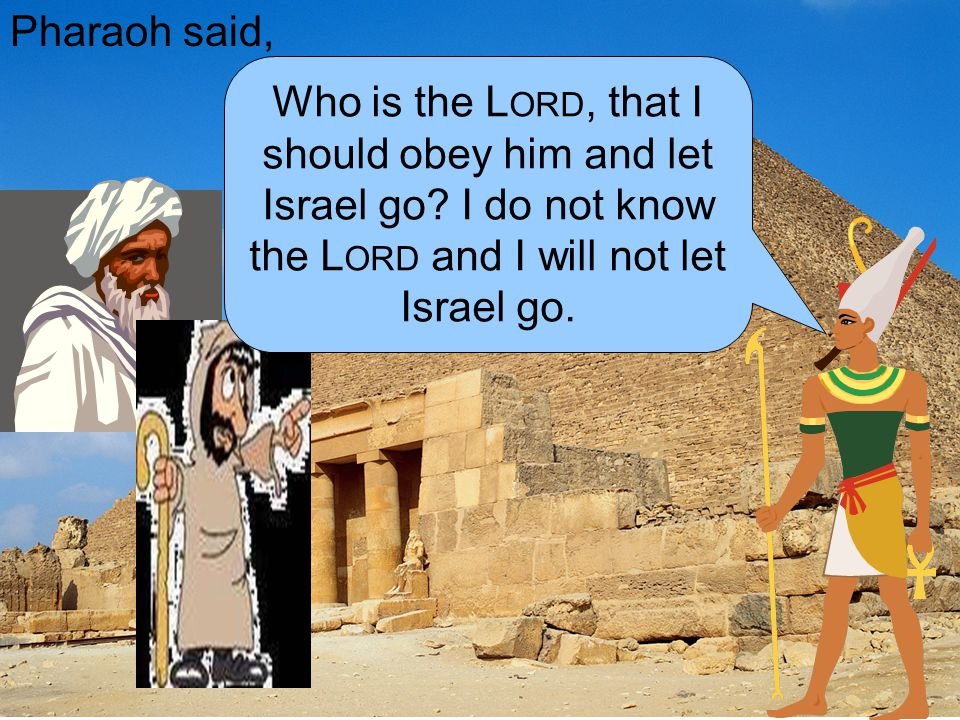 Pharaoh said, Who is the L ORD, that I should obey him and let Israel go? I do not know the L ORD and I will not let Israel go.