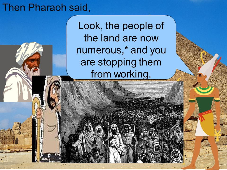 Then Pharaoh said, Look, the people of the land are now numerous,* and you are stopping them from working.