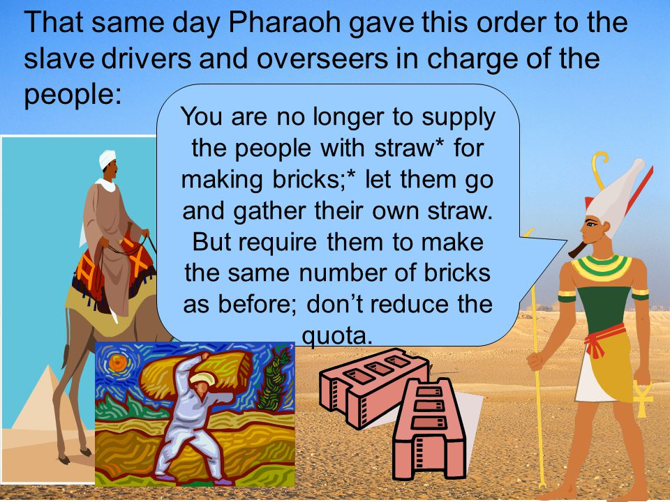That same day Pharaoh gave this order to the slave drivers and overseers in charge of the people: You are no longer to supply the people with straw* f