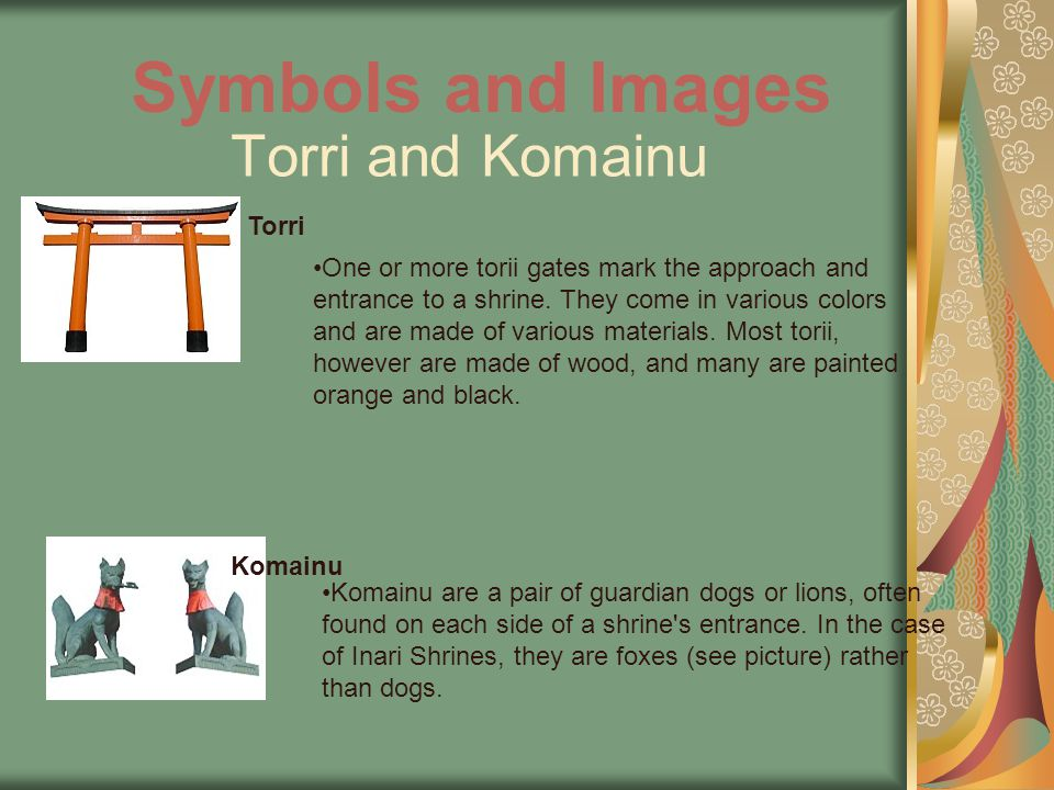 Torri and Komainu One or more torii gates mark the approach and entrance to a shrine.