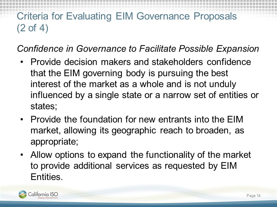 Criteria for Evaluating EIM Governance Proposals (2 of 4) Confidence in Governance to Facilitate Possible Expansion Provide decision makers and stakeholders confidence that the EIM governing body is pursuing the best interest of the market as a whole and is not unduly influenced by a single state or a narrow set of entities or states; Provide the foundation for new entrants into the EIM market, allowing its geographic reach to broaden, as appropriate; Allow options to expand the functionality of the market to provide additional services as requested by EIM Entities.