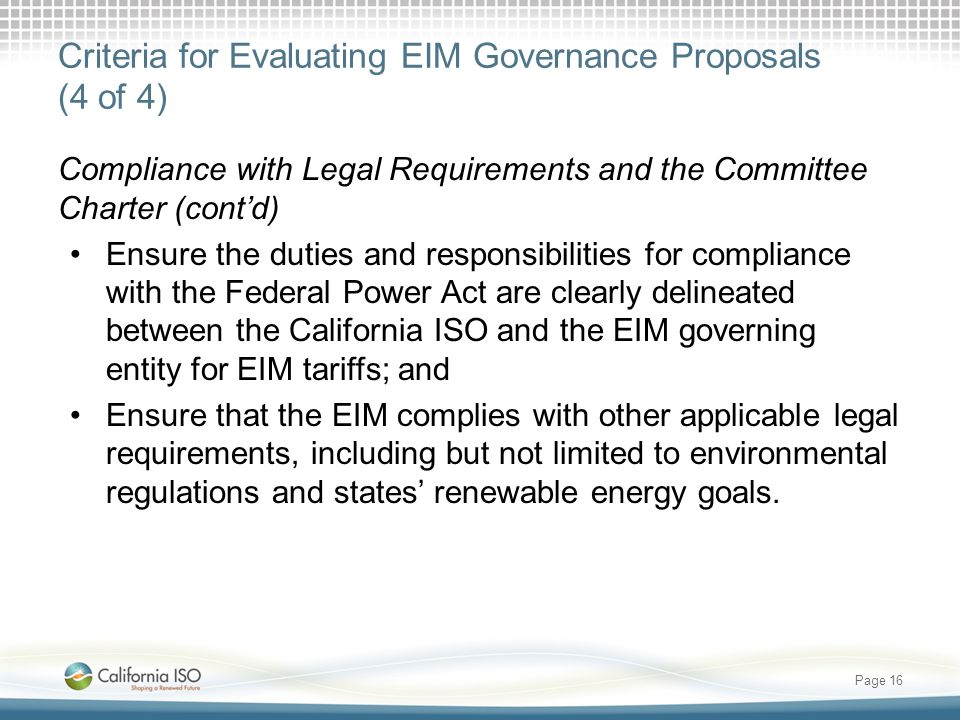 Criteria for Evaluating EIM Governance Proposals (4 of 4) Compliance with Legal Requirements and the Committee Charter (cont'd) Ensure the duties and responsibilities for compliance with the Federal Power Act are clearly delineated between the California ISO and the EIM governing entity for EIM tariffs; and Ensure that the EIM complies with other applicable legal requirements, including but not limited to environmental regulations and states' renewable energy goals.