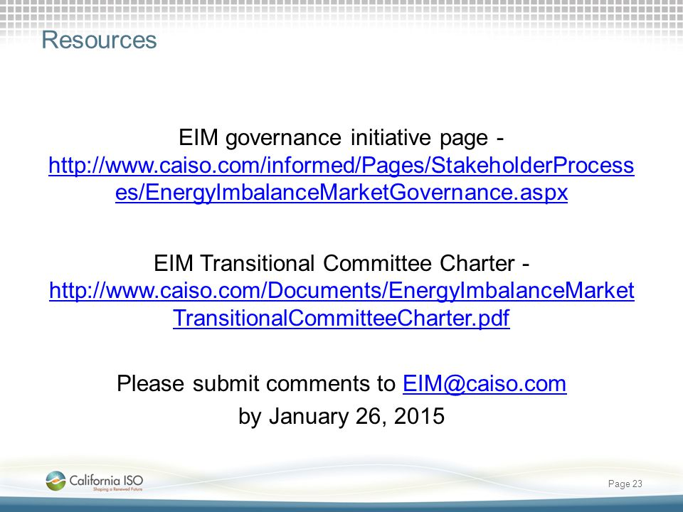 Resources EIM governance initiative page - http://www.caiso.com/informed/Pages/StakeholderProcess es/EnergyImbalanceMarketGovernance.aspx http://www.caiso.com/informed/Pages/StakeholderProcess es/EnergyImbalanceMarketGovernance.aspx EIM Transitional Committee Charter - http://www.caiso.com/Documents/EnergyImbalanceMarket TransitionalCommitteeCharter.pdf http://www.caiso.com/Documents/EnergyImbalanceMarket TransitionalCommitteeCharter.pdf Please submit comments to EIM@caiso.comEIM@caiso.com by January 26, 2015 Page 23