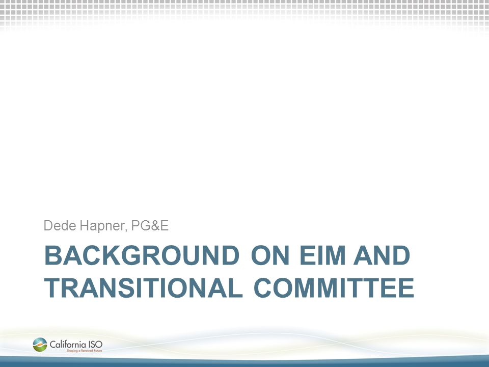 BACKGROUND ON EIM AND TRANSITIONAL COMMITTEE Dede Hapner, PG&E