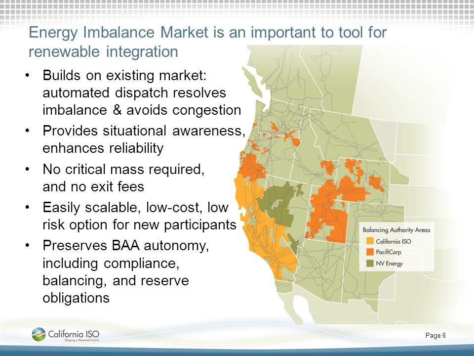 Energy Imbalance Market is an important to tool for renewable integration Builds on existing market: automated dispatch resolves imbalance & avoids congestion Provides situational awareness, enhances reliability No critical mass required, and no exit fees Easily scalable, low-cost, low risk option for new participants Preserves BAA autonomy, including compliance, balancing, and reserve obligations Page 6