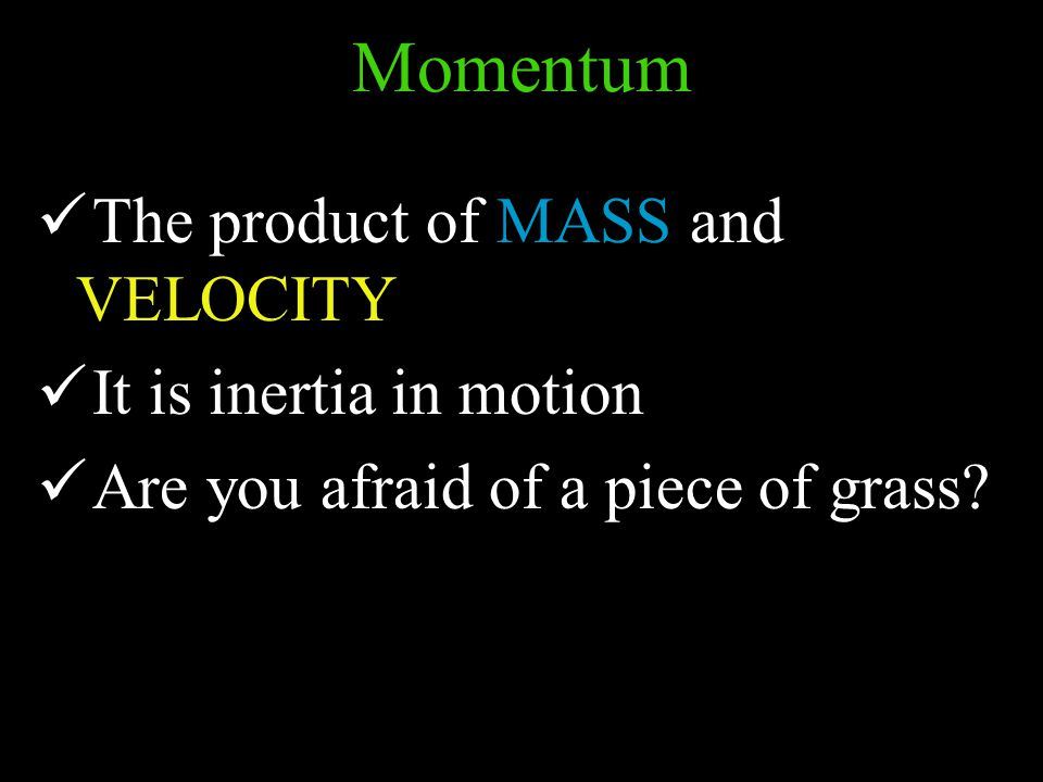 The product of MASS and VELOCITY It is inertia in motion Are you afraid of a piece of grass.