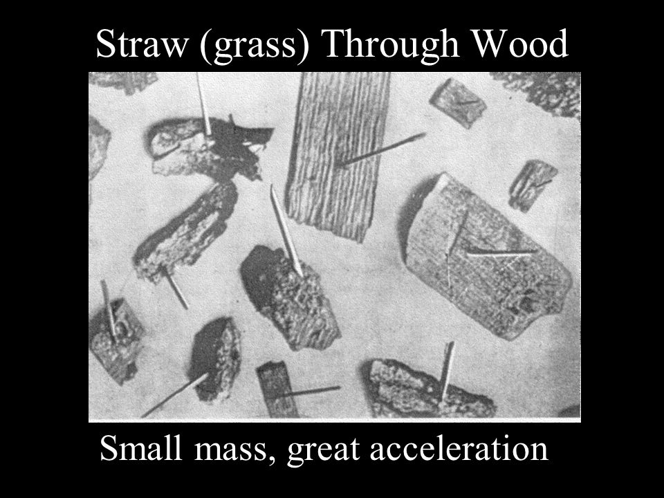 Straw (grass) Through Wood Small mass, great acceleration