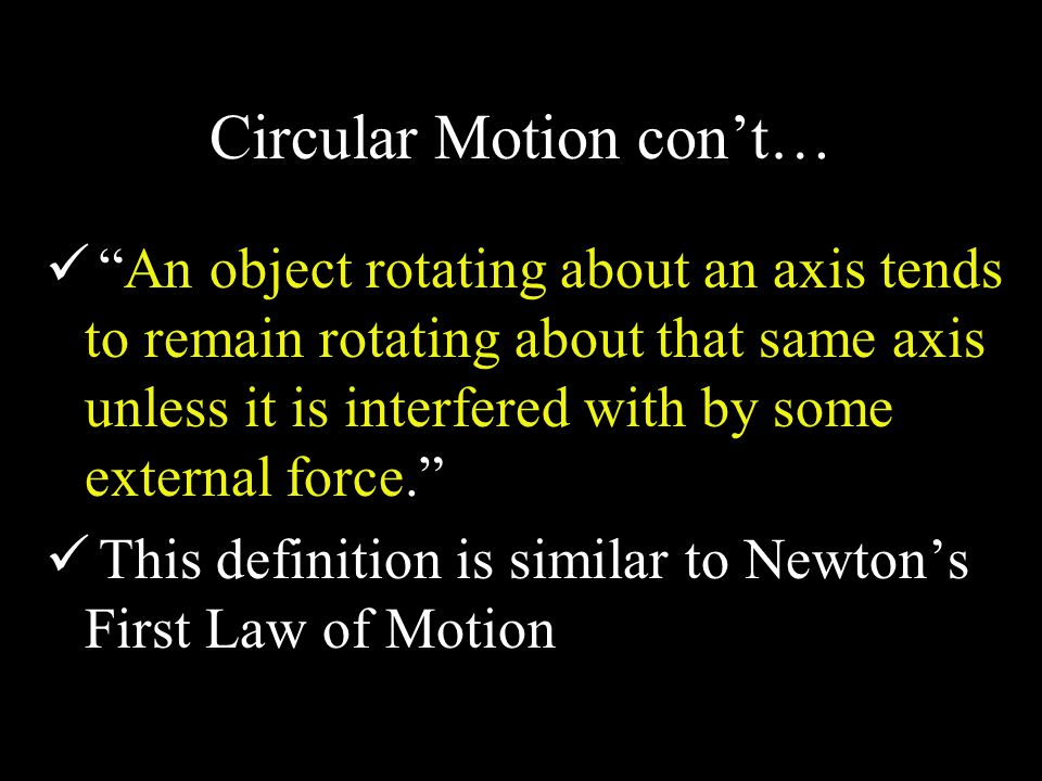 Circular Motion con't… An object rotating about an axis tends to remain rotating about that same axis unless it is interfered with by some external force. This definition is similar to Newton's First Law of Motion