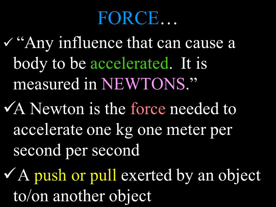 FORCE… Any influence that can cause a body to be accelerated.