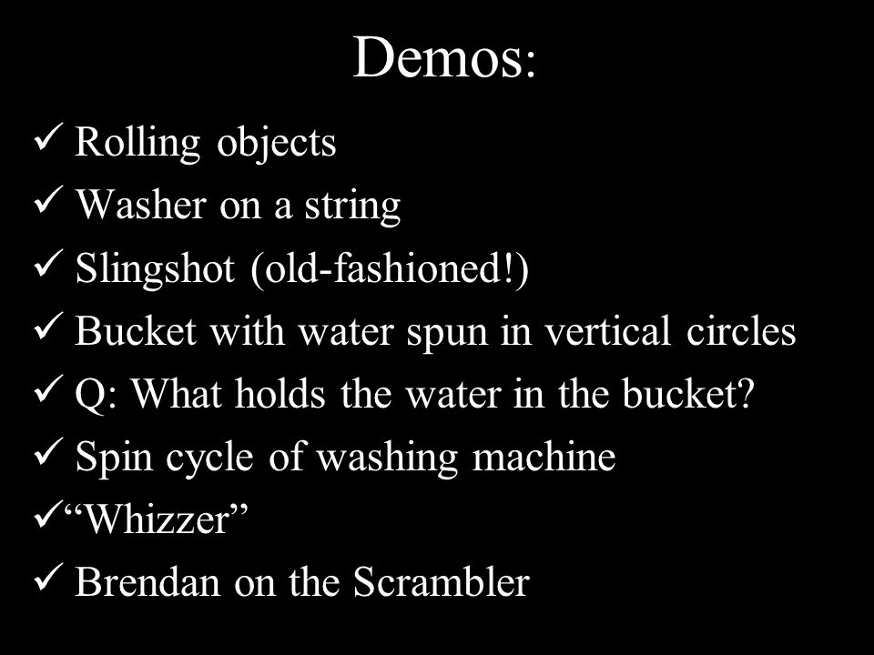 Demos : Rolling objects Washer on a string Slingshot (old-fashioned!) Bucket with water spun in vertical circles Q: What holds the water in the bucket.