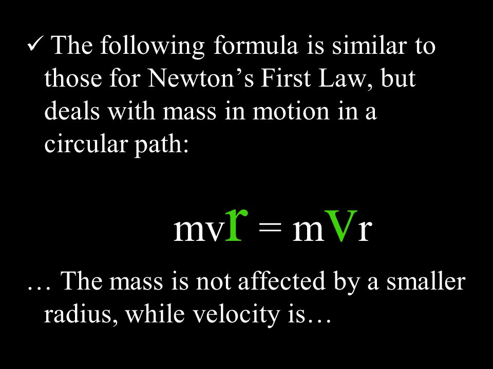 The following formula is similar to those for Newton's First Law, but deals with mass in motion in a circular path: mv r = m v r … The mass is not affected by a smaller radius, while velocity is…