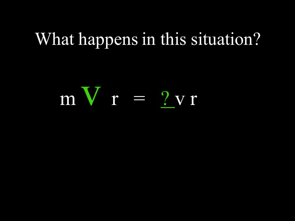 What happens in this situation? m v r = ? v r