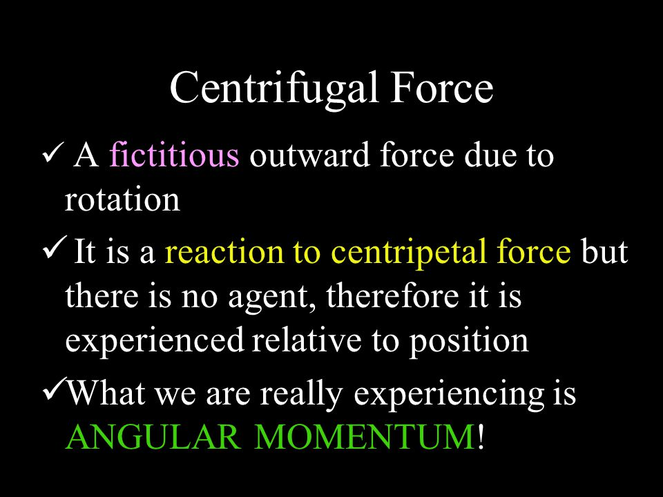 Centrifugal Force A fictitious outward force due to rotation It is a reaction to centripetal force but there is no agent, therefore it is experienced relative to position What we are really experiencing is ANGULAR MOMENTUM!
