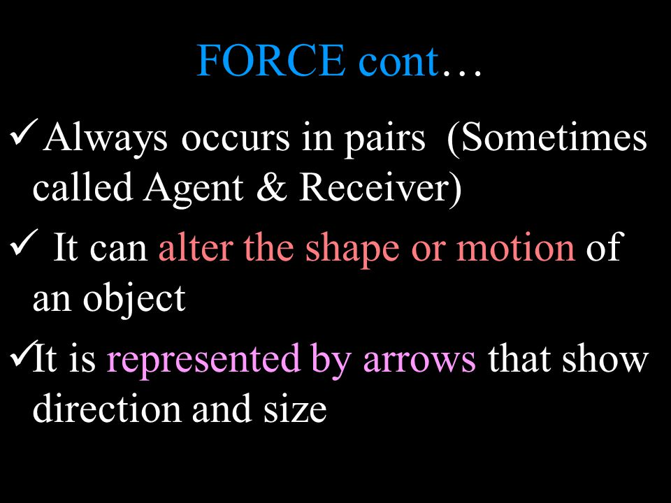 FORCE cont… Always occurs in pairs (Sometimes called Agent & Receiver) It can alter the shape or motion of an object It is represented by arrows that show direction and size