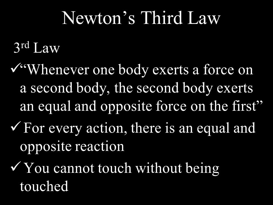 Newton's Third Law 3 rd Law Whenever one body exerts a force on a second body, the second body exerts an equal and opposite force on the first For every action, there is an equal and opposite reaction You cannot touch without being touched