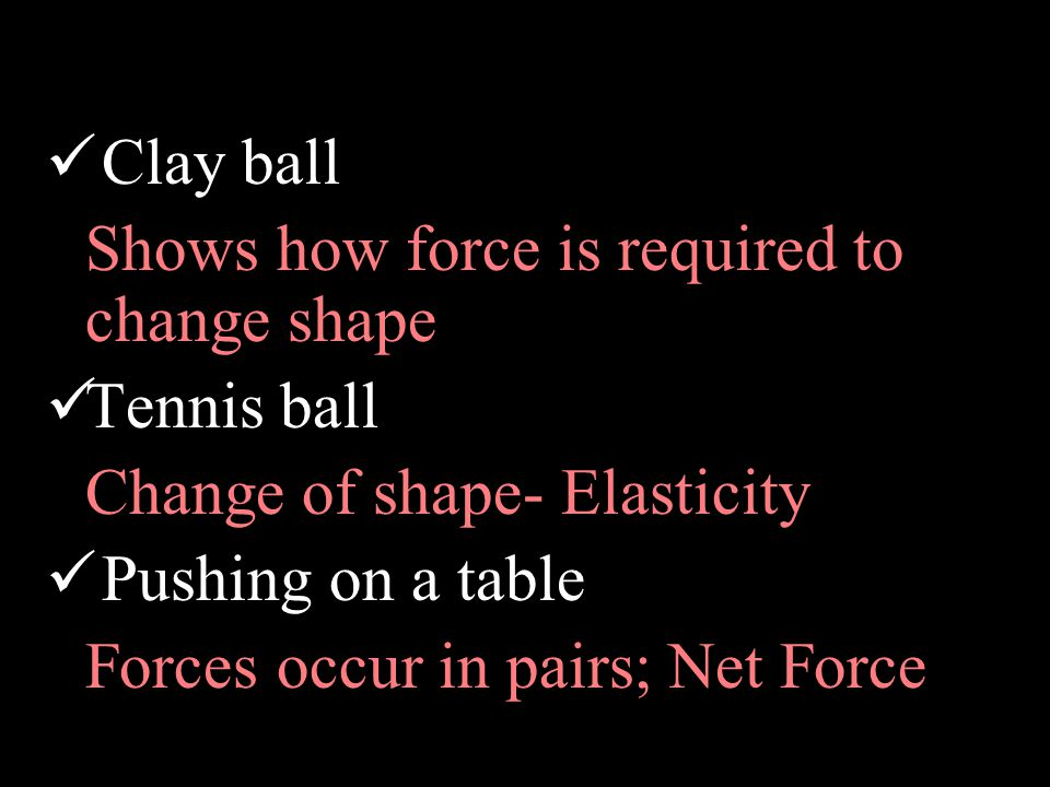 Clay ball Shows how force is required to change shape Tennis ball Change of shape- Elasticity Pushing on a table Forces occur in pairs; Net Force