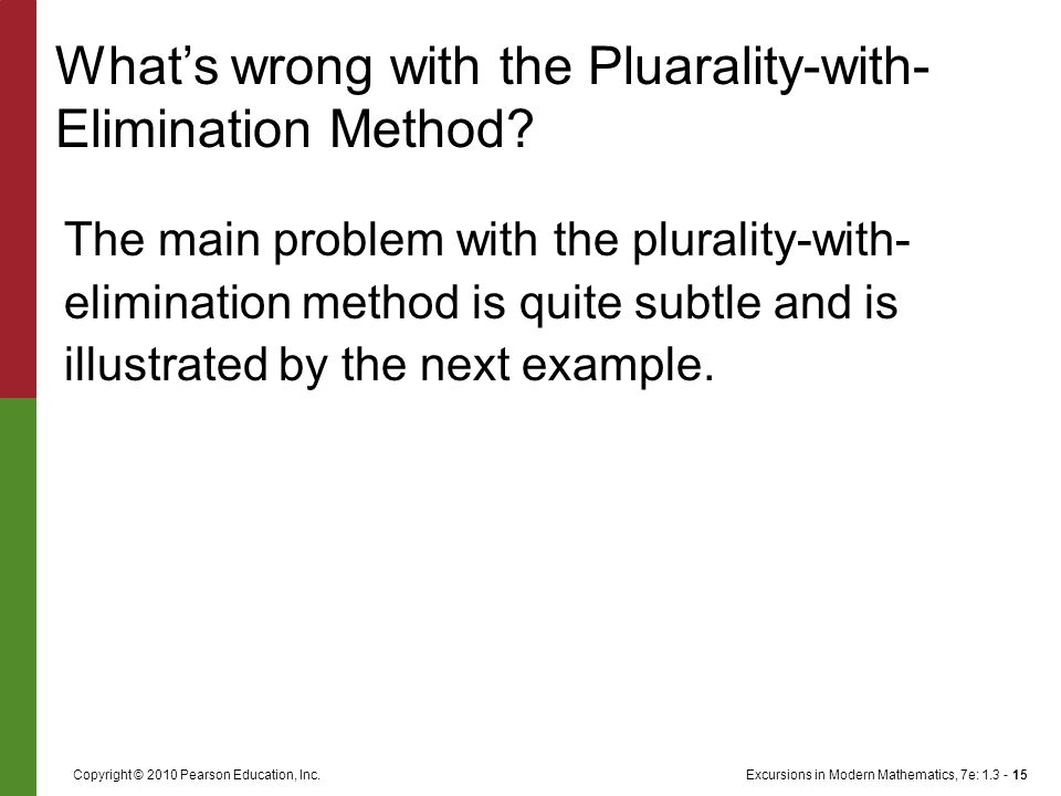 Excursions in Modern Mathematics, 7e: 1.3 - 15Copyright © 2010 Pearson Education, Inc. The main problem with the plurality-with- elimination method is