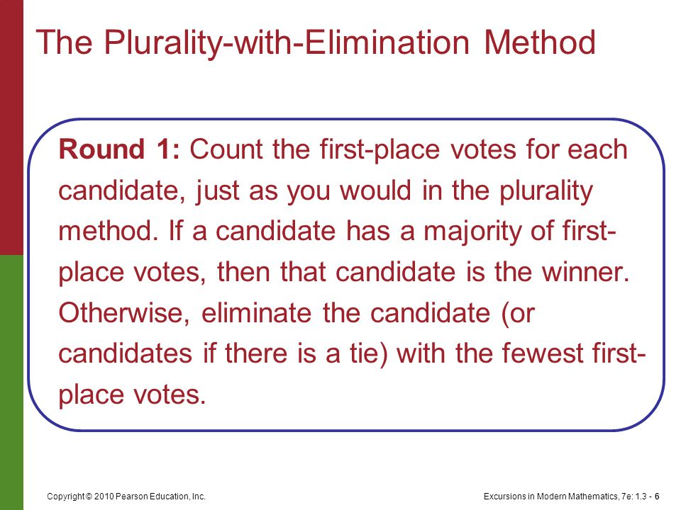 Excursions in Modern Mathematics, 7e: 1.3 - 6Copyright © 2010 Pearson Education, Inc. Round 1: Count the first-place votes for each candidate, just as