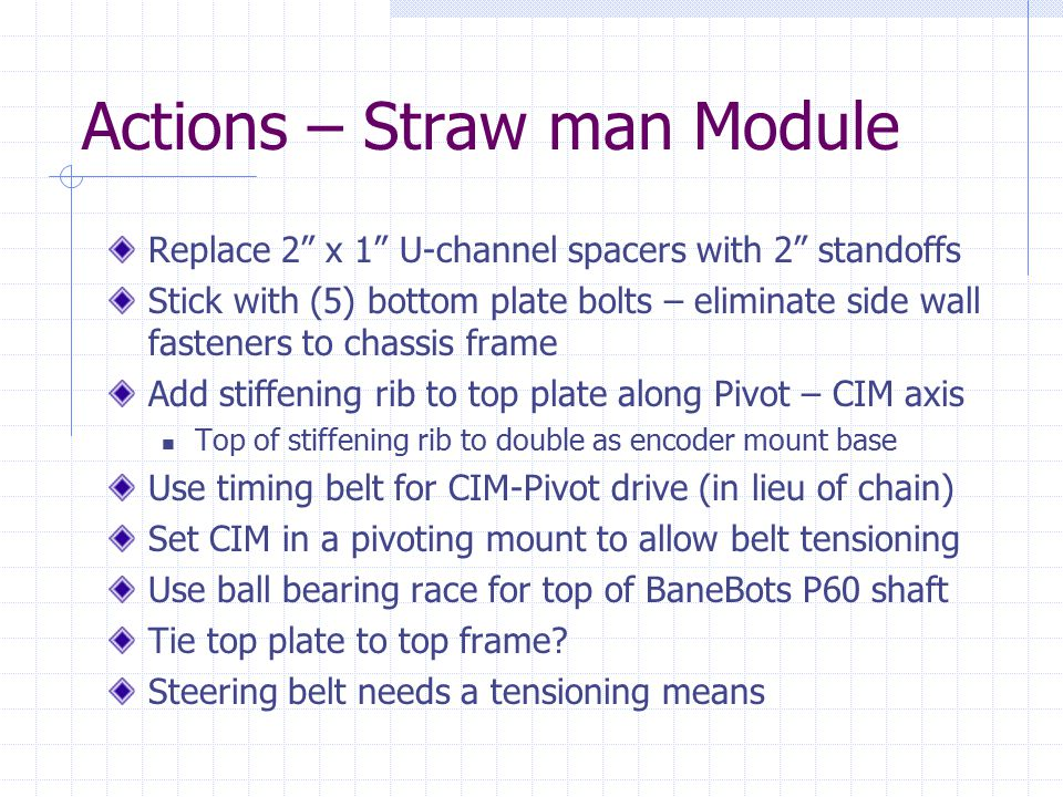 Actions – Straw man Module Replace 2 x 1 U-channel spacers with 2 standoffs Stick with (5) bottom plate bolts – eliminate side wall fasteners to chassis frame Add stiffening rib to top plate along Pivot – CIM axis Top of stiffening rib to double as encoder mount base Use timing belt for CIM-Pivot drive (in lieu of chain) Set CIM in a pivoting mount to allow belt tensioning Use ball bearing race for top of BaneBots P60 shaft Tie top plate to top frame.
