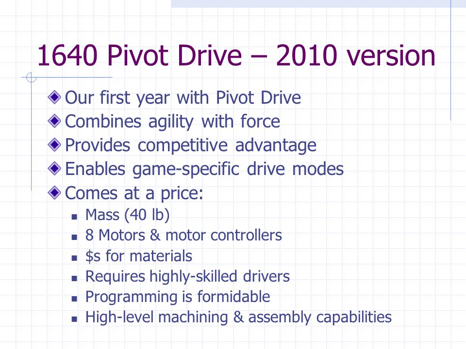 1640 Pivot Drive – 2010 version Our first year with Pivot Drive Combines agility with force Provides competitive advantage Enables game-specific drive modes Comes at a price: Mass (40 lb) 8 Motors & motor controllers $s for materials Requires highly-skilled drivers Programming is formidable High-level machining & assembly capabilities