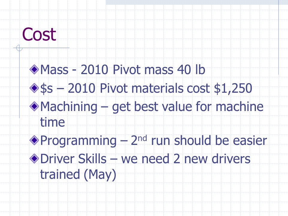 Cost Mass - 2010 Pivot mass 40 lb $s – 2010 Pivot materials cost $1,250 Machining – get best value for machine time Programming – 2 nd run should be easier Driver Skills – we need 2 new drivers trained (May)